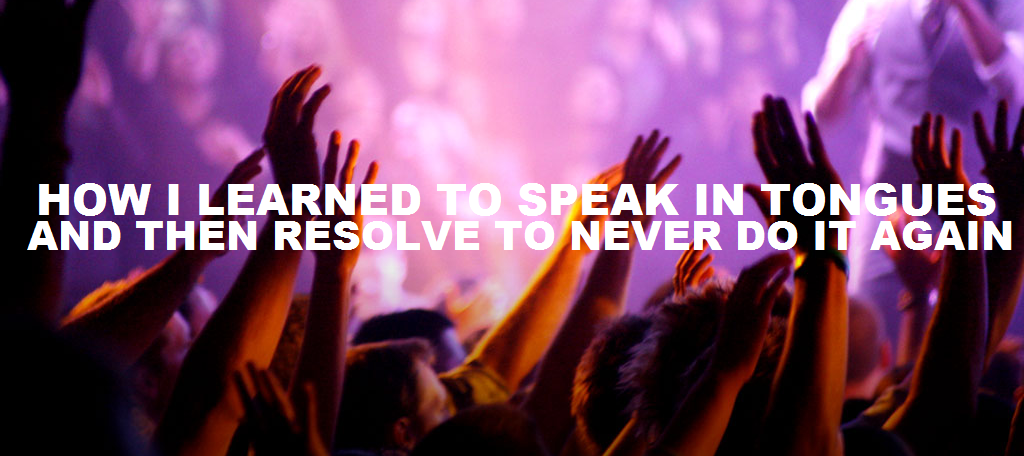 How I learned to speak in tongues, and then never do it again Part II
